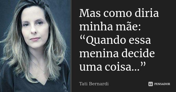 """Mas como diria minha mãe: """"Quando essa menina decide uma coisa…""""... Frase de Tati Bernardi."""