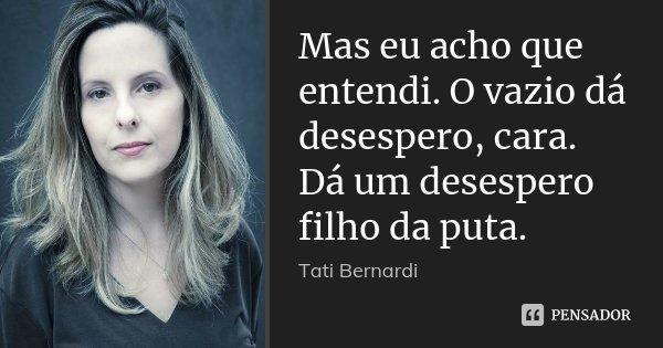 Mas eu acho que entendi. O vazio dá desespero, cara. Dá um desespero filho da puta.... Frase de Tati Bernardi.