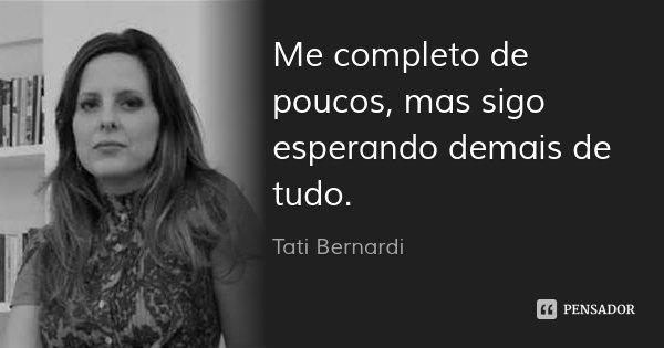 Me completo de poucos, mas sigo esperando demais de tudo.... Frase de Tati Bernardi.