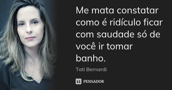 Me mata constatar como é ridículo ficar com saudade só de você ir tomar banho.... Frase de Tati Bernardi.