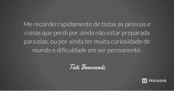 Me recordei rapidamente de todas as pessoas e coisas que perdi por ainda não estar preparada para elas, ou por ainda ter muita curiosidade de mundo e dificuldad... Frase de Tati Bernardi.