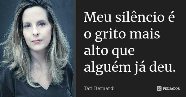 Meu silêncio é o grito mais alto que alguém já deu.... Frase de Tati Bernardi.
