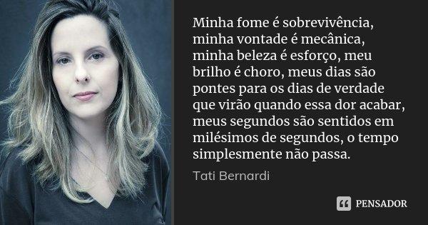 Minha fome é sobrevivência, minha vontade é mecânica, minha beleza é esforço, meu brilho é choro, meus dias são pontes para os dias de verdade que virão quando ... Frase de Tati Bernardi.