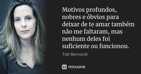 Motivos profundos, nobres e óbvios para deixar de te amar também não me faltaram, mas nenhum deles foi suficiente ou funcionou.... Frase de Tati Bernardi.