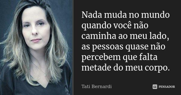 Nada muda no mundo quando você não caminha ao meu lado, as pessoas quase não percebem que falta metade do meu corpo.... Frase de Tati Bernardi.