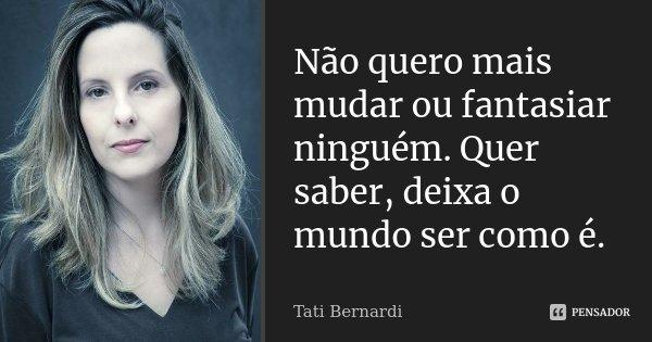 Não quero mais mudar ou fantasiar ninguém. Quer saber, deixa o mundo ser como é.... Frase de Tati Bernardi.