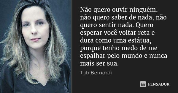 Não quero ouvir ninguém, não quero saber de nada, não quero sentir nada. Quero esperar você voltar reta e dura como uma estátua, porque tenho medo de me espalha... Frase de Tati Bernardi.