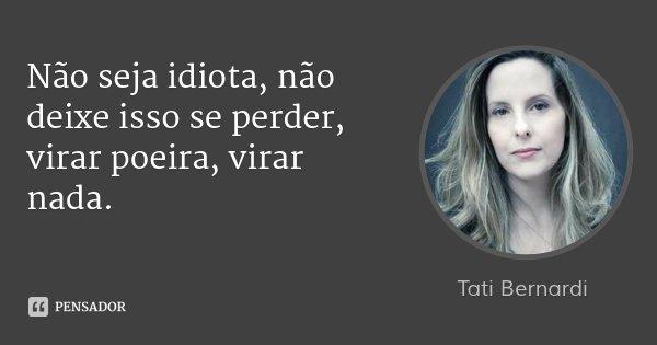 Não seja idiota, não deixe isso se perder, virar poeira, virar nada.... Frase de Tati Bernardi.