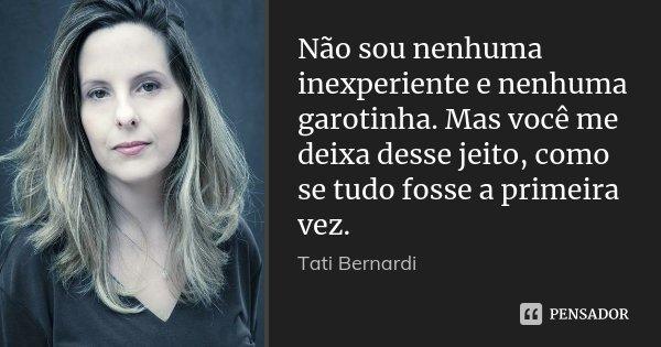 Não sou nenhuma inexperiente e nenhuma garotinha. Mas você me deixa desse jeito, como se tudo fosse a primeira vez.... Frase de Tati Bernardi.