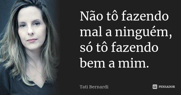 Não tô fazendo mal a ninguém, só tô fazendo bem a mim.... Frase de Tati Bernardi.