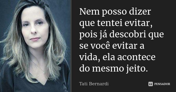 Nem posso dizer que tentei evitar, pois já descobri que se você evitar a vida, ela acontece do mesmo jeito.... Frase de Tati Bernardi.