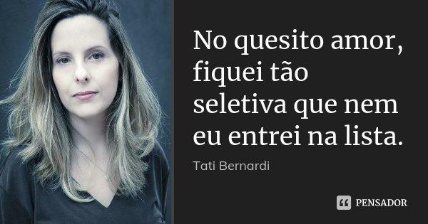 No quesito amor, fiquei tão seletiva que nem eu entrei na lista.... Frase de Tati Bernardi.
