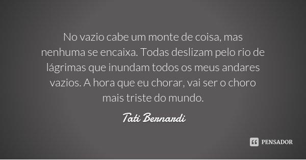 No vazio cabe um monte de coisa, mas nenhuma se encaixa. Todas deslizam pelo rio de lágrimas que inundam todos os meus andares vazios. A hora que eu chorar, vai... Frase de Tati Bernardi.