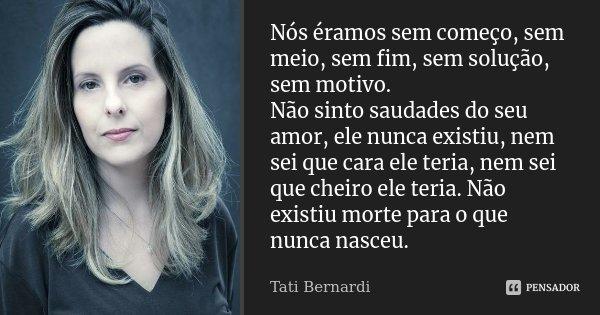 Nós éramos sem começo, sem meio, sem fim, sem solução, sem motivo. Não sinto saudades do seu amor, ele nunca existiu, nem sei que cara ele teria, nem sei que ch... Frase de Tati Bernardi.