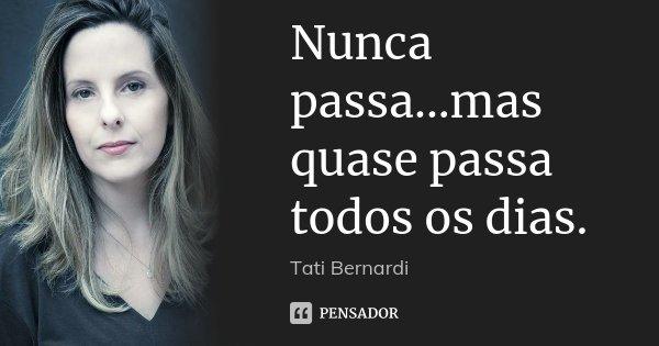Nunca passa...mas quase passa todos os dias.... Frase de Tati Bernardi.