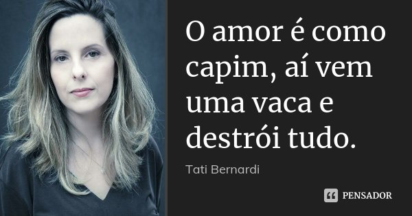 O amor é como capim, aí vem uma vaca e destrói tudo.... Frase de Tati Bernardi.