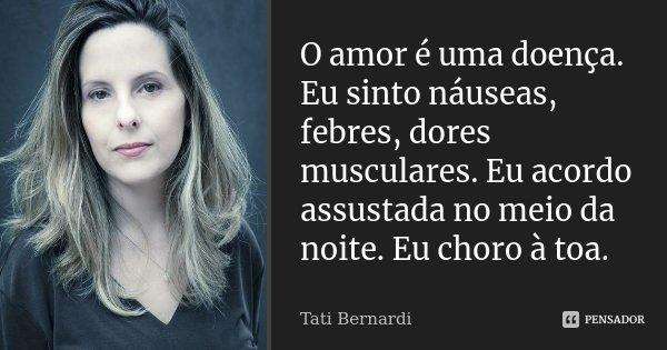 O amor é uma doença. Eu sinto náuseas, febres, dores musculares. Eu acordo assustada no meio da noite. Eu choro à toa.... Frase de Tati Bernardi.