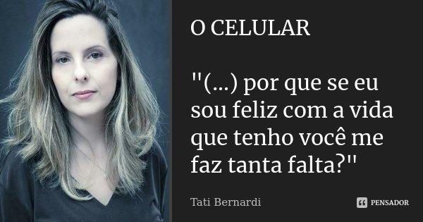 """O CELULAR """"(...) por que se eu sou feliz com a vida que tenho você me faz tanta falta?""""... Frase de Tati Bernardi."""