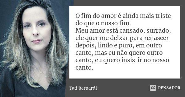 O fim do amor é ainda mais triste do que o nosso fim. Meu amor está cansado, surrado, ele quer me deixar para renascer depois, lindo e puro, em outro canto, mas... Frase de Tati Bernardi.