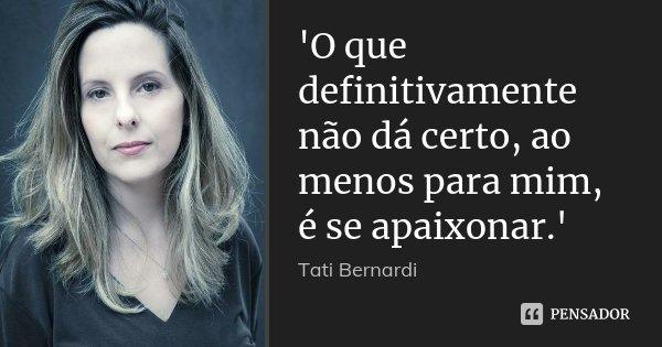 'O que definitivamente não dá certo, ao menos para mim, é se apaixonar.'... Frase de Tati Bernardi.