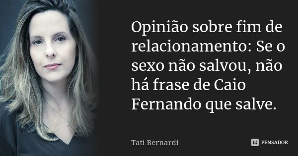 Opinião sobre fim de relacionamento: Se o sexo não salvou, não há frase de Caio Fernando que salve.... Frase de Tati Bernardi.