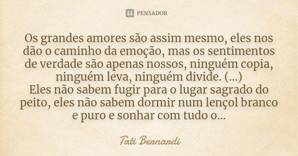 Os grandes amores são assim mesmo, eles nos dão o caminho da emoção, mas os sentimentos de verdade são apenas nossos, ninguém copia, ninguém leva, ninguém divid... Frase de Tati Bernardi.