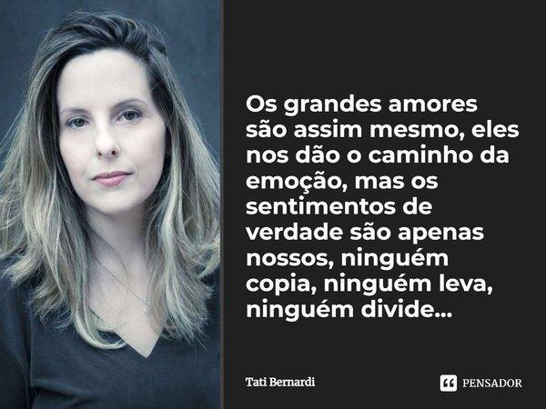 (...) Os grandes amores são assim mesmo, eles nos dão o caminho da emoção, mas os sentimentos de verdade são apenas nossos, ninguém copia, ninguém leva, ninguém... Frase de Tati Bernardi.