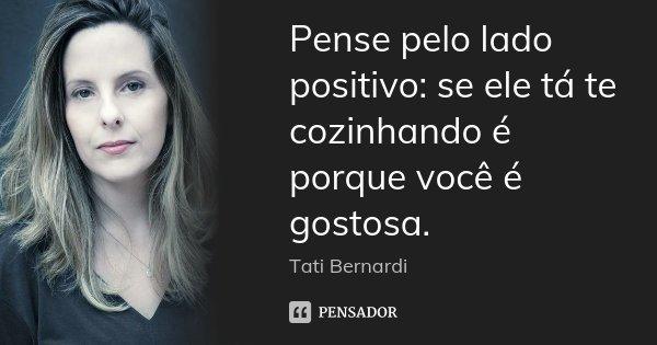 Pense pelo lado positivo: se ele tá te cozinhando é porque você é gostosa.... Frase de Tati Bernardi.