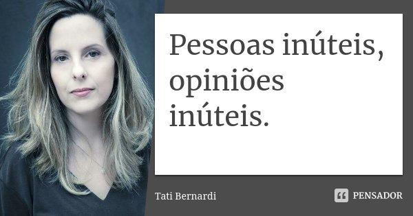 Pessoas inúteis, opiniões inúteis.... Frase de Tati Bernardi.