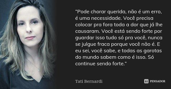 """""""Pode chorar querida, não é um erro, é uma necessidade. Você precisa colocar pra fora toda a dor que já lhe causaram. Você está sendo forte por guardar isso tud... Frase de Tati Bernardi."""