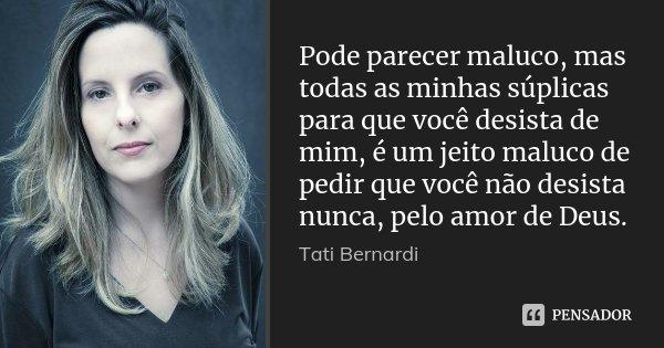 Pode parecer maluco, mas todas as minhas súplicas para que você desista de mim, é um jeito maluco de pedir que você não desista nunca, pelo amor de Deus.... Frase de Tati Bernardi.