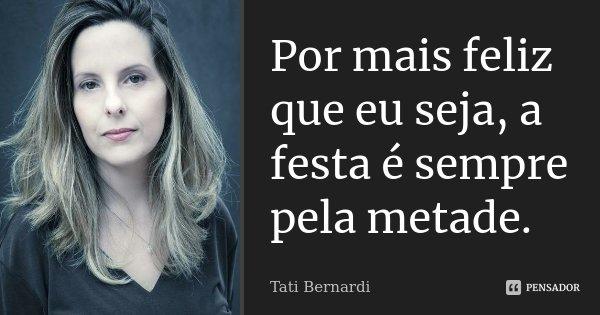 Por mais feliz que eu seja, a festa é sempre pela metade.... Frase de Tati Bernardi.