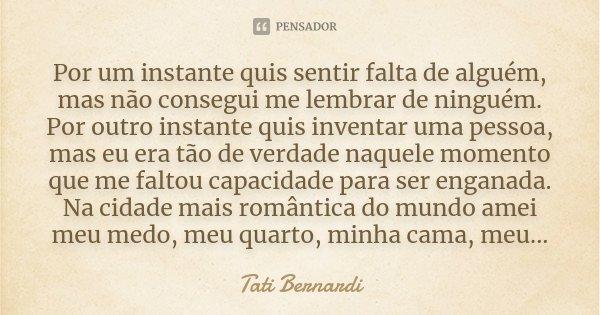 Por um instante quis sentir falta de alguém, mas não consegui me lembrar de ninguém. Por outro instante quis inventar uma pessoa, mas eu era tão de verdade naqu... Frase de Tati Bernardi.