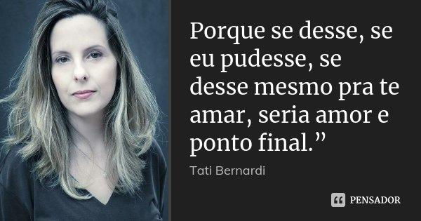 """Porque se desse, se eu pudesse, se desse mesmo pra te amar, seria amor e ponto final.""""... Frase de Tati Bernardi."""
