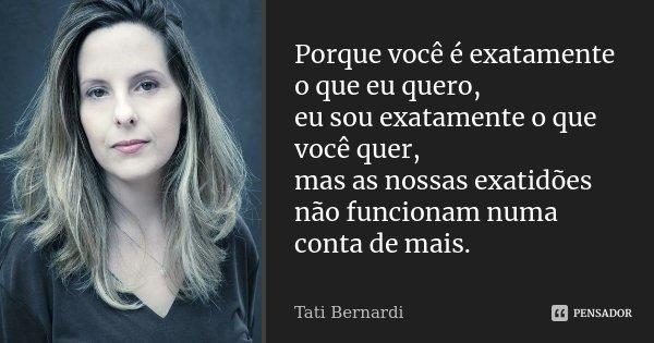 Porque você é exatamente o que eu quero, eu sou exatamente o que você quer, mas as nossas exatidões não funcionam numa conta de mais.... Frase de Tati Bernardi.