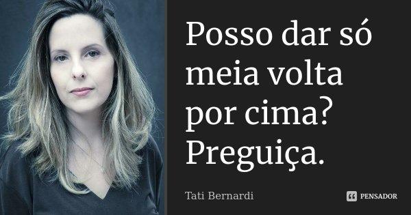 Posso dar só meia volta por cima? preguiça.... Frase de Tati Bernardi.