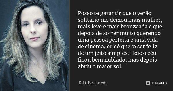 (...) Posso te garantir que o verão solitário me deixou mais mulher, mais leve e mais bronzeada e que, depois de sofrer muito querendo uma pessoa perfeita e uma... Frase de Tati Bernardi.