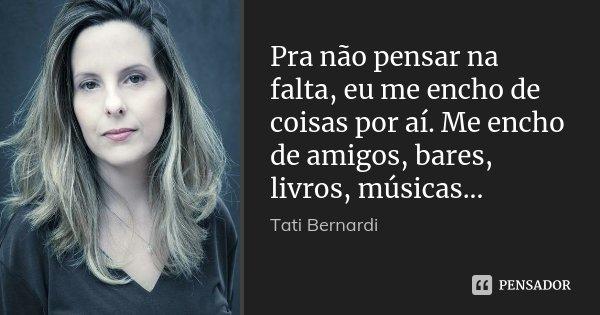 Pra não pensar na falta, eu me encho de coisas por aí. Me encho de amigos, bares, livros, músicas...... Frase de Tati Bernardi.