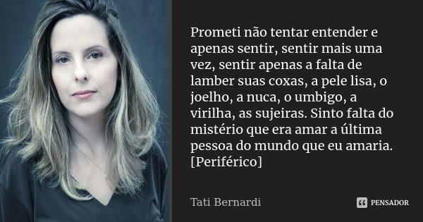 ...Prometi não tentar entender e apenas sentir, sentir mais uma vez, sentir apenas a falta de lamber suas coxas, a pele lisa, o joelho, a nuca, o umbigo, a viri... Frase de Tati Bernardi.
