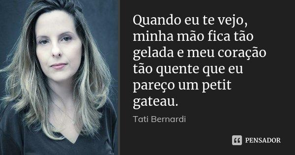 Quando eu te vejo, minha mão fica tão gelada e meu coração tão quente que eu pareço um petit gateau.... Frase de Tati Bernardi.