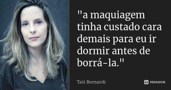 """""""a maquiagem tinha custado cara demais para eu ir dormir antes de borrá-la.""""... Frase de Tati Bernardi."""