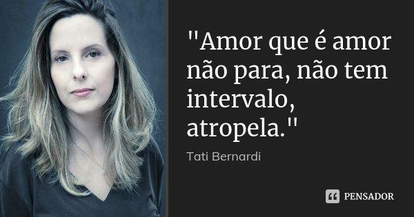 """""""Amor que é amor não para, não tem intervalo, atropela.""""... Frase de Tati Bernardi."""