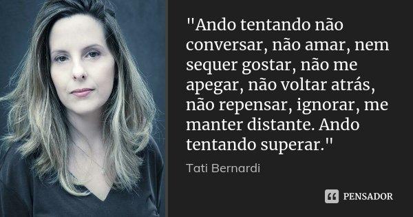 """""""Ando tentando não conversar, não amar, nem sequer gostar, não me apegar, não voltar atrás, não repensar, ignorar, me manter distante. Ando tentando supera... Frase de Tati Bernardi."""