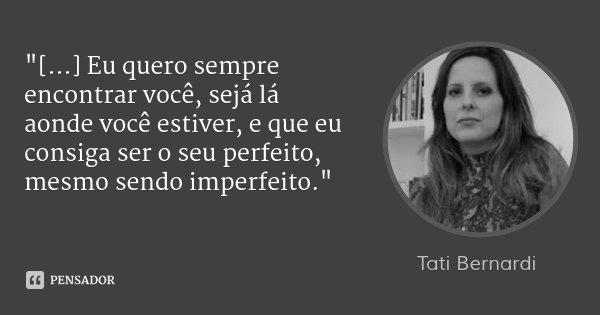 """""""[...] Eu quero sempre encontrar você, sejá lá aonde você estiver, e que eu consiga ser o seu perfeito, mesmo sendo imperfeito.""""... Frase de Tati Bernardi."""