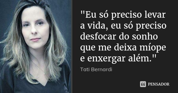 """""""Eu só preciso levar a vida, eu só preciso desfocar do sonho que me deixa míope e enxergar além.""""... Frase de Tati Bernardi."""
