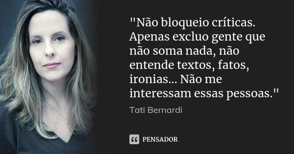 """""""Não bloqueio críticas. Apenas excluo gente que não soma nada, não entende textos, fatos, ironias... Não me interessam essas pessoas.""""... Frase de Tati Bernardi."""