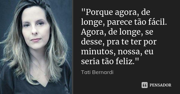 """""""Porque agora, de longe, parece tão fácil. Agora, de longe, se desse, pra te ter por minutos, nossa, eu seria tão feliz.""""... Frase de Tati Bernardi."""