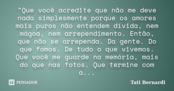 """""""Que você acredite que não me deve nada simplesmente porque os amores mais puros não entendem dívida, nem mágoa, nem arrependimento. Então, que não se arre... Frase de (Tati Bernardi."""