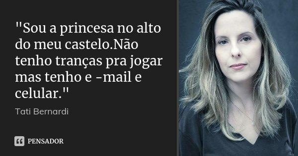 """""""Sou a princesa no alto do meu castelo.Não tenho tranças pra jogar mas tenho e -mail e celular.""""... Frase de Tati Bernardi."""