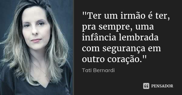"""""""Ter um irmão é ter, pra sempre, uma infância lembrada com segurança em outro coração.""""... Frase de Tati Bernardi."""